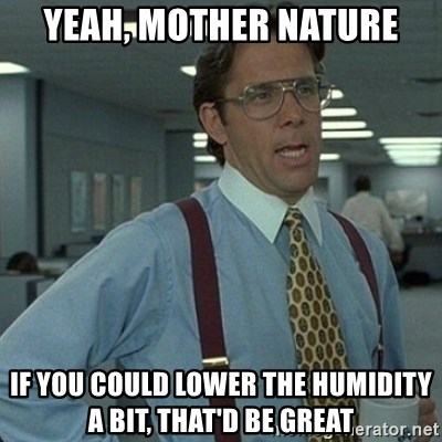 Yeah that'd be great... - Yeah, Mother Nature If you could lower the humidity a bit, that'd be great