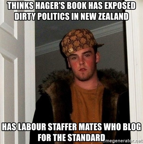 Scumbag Steve - Thinks Hager's book has exposed dirty politics in New Zealand Has labour staffer mates who blog for the standard