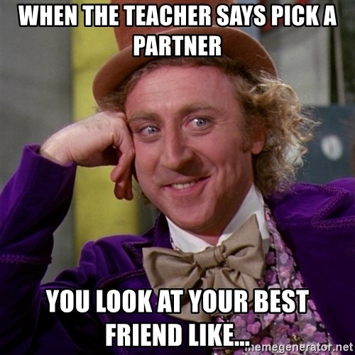 Willy Wonka - When the teacher says pick a partner You look at your best friend like...