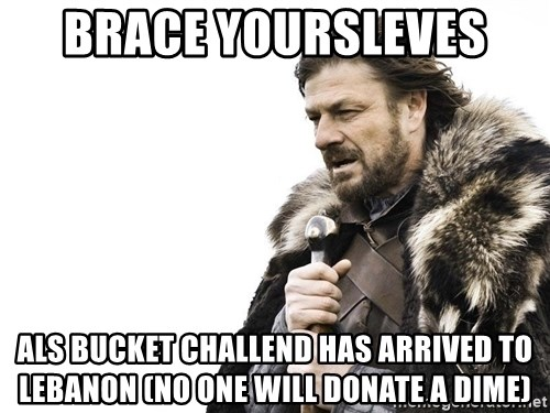 Winter is Coming - Brace yoursleves  ALS Bucket Challend has arrived to Lebanon (no one will donate a dime)