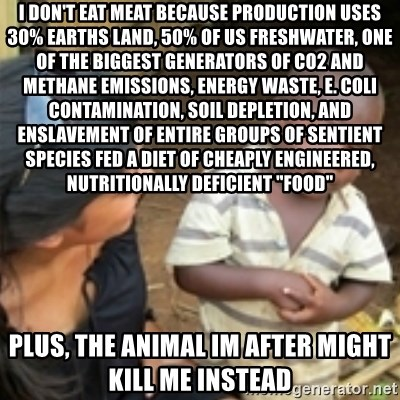 "Skeptical african kid  - I don't eat meat because production uses 30% earths land, 50% of us freshwater, one of the biggest generators of co2 and methane emissions, energy waste, e. coli contamination, soil depletion, and enslavement of entire groups of sentient species fed a diet of cheaply engineered, nutritionally deficient ""food"" plus, the animal im after might kill me instead"