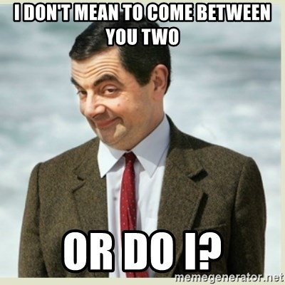 MR bean - I don't mean to come between you two or do I?