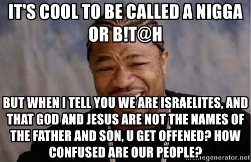 Yo Dawg - it's cool to be called a nigga or b!t@h but when i tell you we are israelites, and that god and jesus are not the names of the father and son, u get offened? how confused are our people?