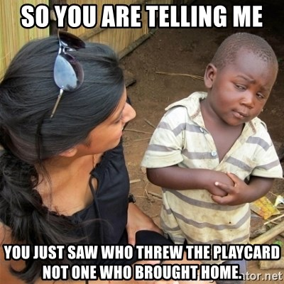 So You're Telling me - So you are telling me You just saw who threw the playcard not one who brought home.