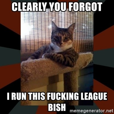 The Most Interesting Cat in the World - CLEARLY you forgot I run this fucking league bish