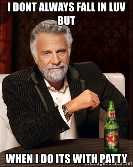 The Most Interesting Man In The World - I dont always fall in luv but  When I do its with patty