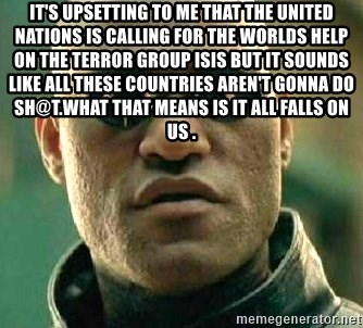 What if I told you / Matrix Morpheus - It's upsetting to me that the United Nations is calling for the worlds help on the terror Group ISIS but it sounds like all these countries aren't gonna do sh@t.What that means is it all falls on us .