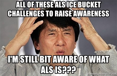 Jackie Chan - All of these ALS ice bucket challenges to raise awareness I'm still bit aware of what ALS is???