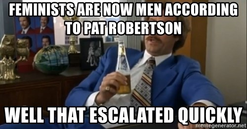 well that escalated quickly  - Feminists are now men according to Pat Robertson Well that escalated quickly