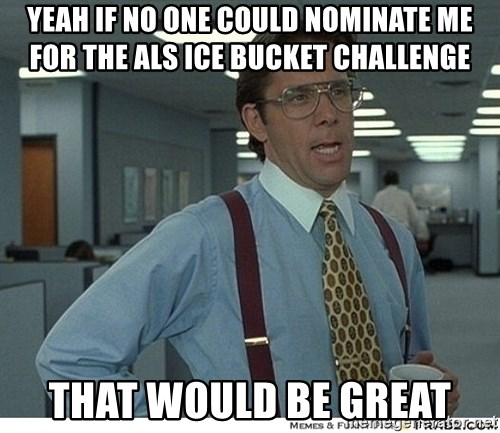 That would be great - Yeah if no one could nominate me for the ALS ice bucket challenge that would be great