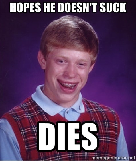Bad Luck Brian - hopes he doesn't suck dies