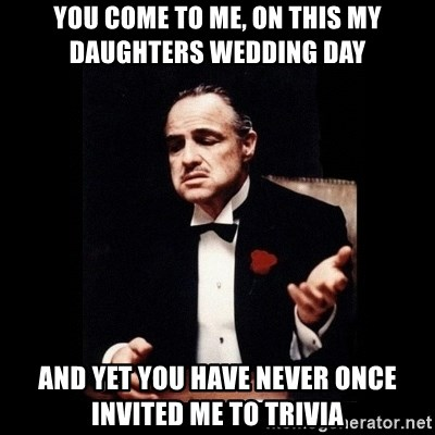 The Godfather - You come to me, on this my daughters wedding day and yet you have never once invited me to trivia