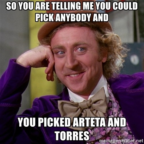 Willy Wonka - So you are telling me you could pick anybody and you picked Arteta and Torres