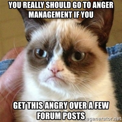 Grumpy Cat  - You really should go to Anger Management IF YOU GET THIS ANGRY OVER A FEW FORUM POSTS