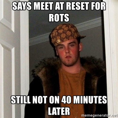 Scumbag Steve - says meet at reset for rots still not on 40 minutes later