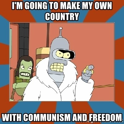 Blackjack and hookers bender - I'm going to make my own country with communism and freedom