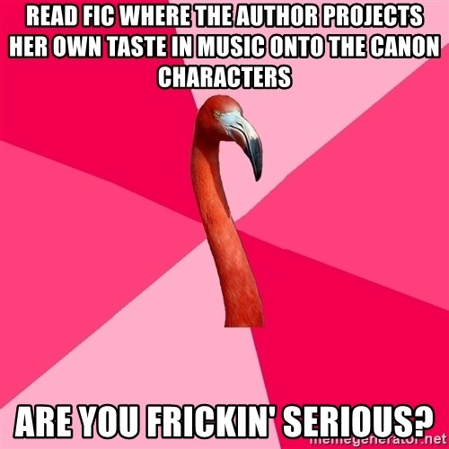 Fanfic Flamingo - Read fic where the author projects her own taste in music onto the canon characters Are you frickin' serious?
