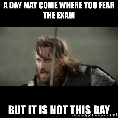 But it is not this Day ARAGORN - a day may come where you fear the exam But it is not this Day