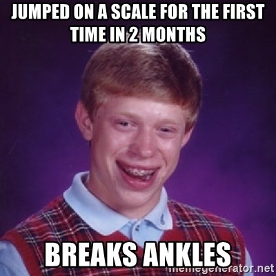 Bad Luck Brian - Jumped on a scale for the first time in 2 months breaks ankles