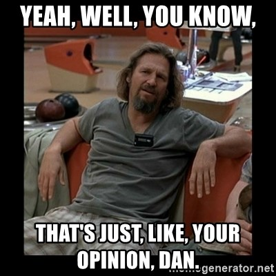 The Dude - yeah, well, you know, that's just, like, your opinion, dan.