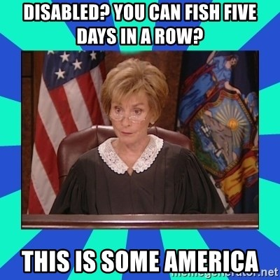 Judge Judy - Disabled? You can fish five days in a row? This is some america
