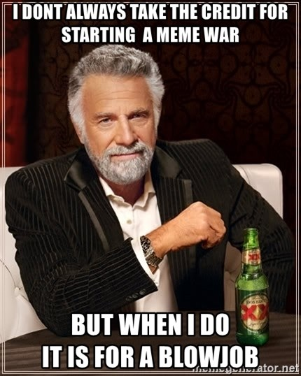 The Most Interesting Man In The World - I dont always take the credit for starting  a MEME war But when I do                                 it is for a blowjob