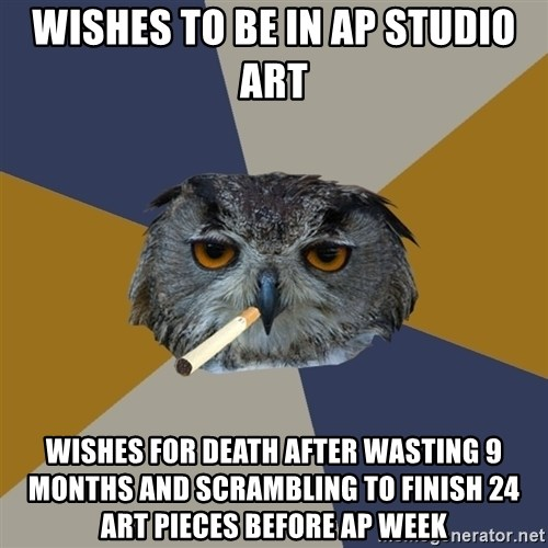Art Student Owl - wishes to be in ap studio art wishes for death after wasting 9 months and scrambling to finish 24 art pieces before ap week