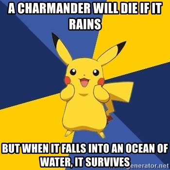 Pokemon Logic  - A CHARMANDER WILL DIE IF IT RAINs BUT WHEN IT FALLS INTO AN OCEAN OF WATER, IT SURVIVES