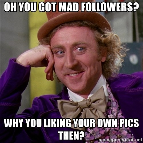 Willy Wonka - Oh you got mad followers? Why you liking your own pics then?