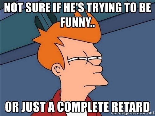 Futurama Fry - not sure if he's trying to be funny.. or just a complete retard