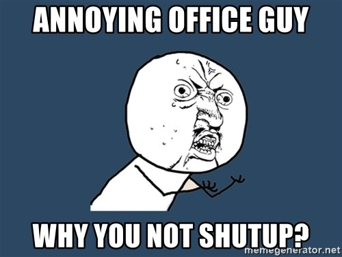 Y U No - ANNOYING OFFICE GUY WHY YOU NOT SHUTUP?