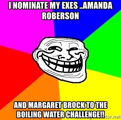Trollface - I nominate my exes ..Amanda Roberson And Margaret Brock to the boiling water challenge!!