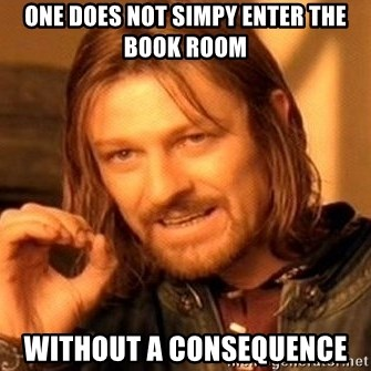 One Does Not Simply - ONE DOES NOT SIMPY ENTER THE BOOK ROOM WITHOUT A CONSEQUENCE