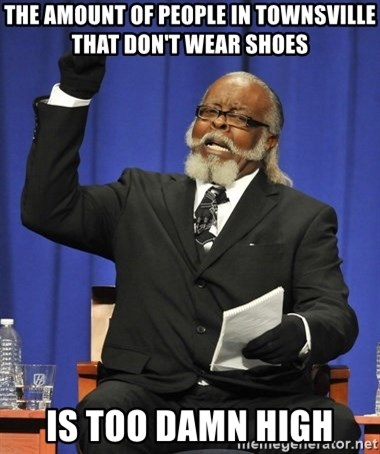 Rent Is Too Damn High - The amount of people in Townsville that don't wear shoes Is too damn high