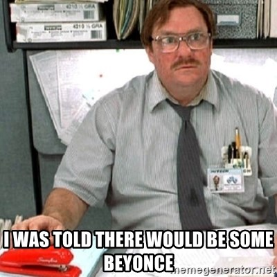 milton -  I was told there would be some beyonce