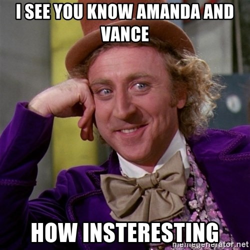 Willy Wonka - I see you know amanda and vance how insteresting