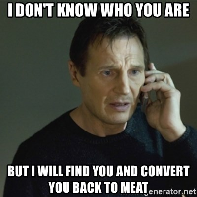 I don't know who you are... - I don't know who you are But I will find you and convert you back to meat