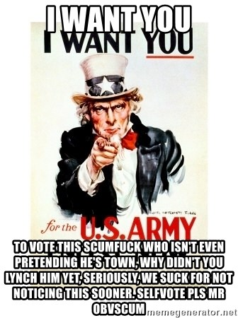 I Want You - i want you to vote this scumfuck who isn't even pretending he's town, why didn't you lynch him yet, seriously, we suck for not noticing this sooner. selfvote pls mr obvscum
