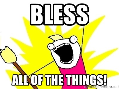 X ALL THE THINGS - BLESS ALL OF THE THINGS!