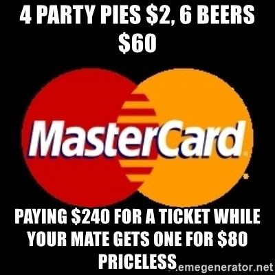 mastercard - 4 Party Pies $2, 6 Beers $60 Paying $240 for a ticket while your mate gets one for $80                           PRICELESS