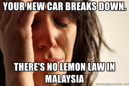 First World Problems - Your new car breaks down.  there's no lemon law in Malaysia