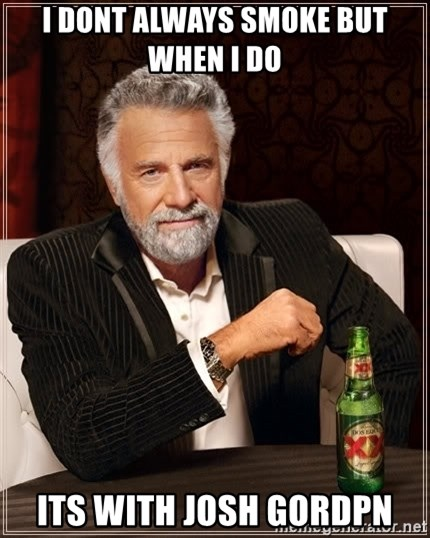 The Most Interesting Man In The World - I dont always smoke but when I do  its with Josh gordpn
