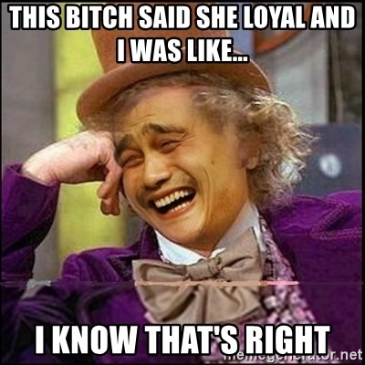 yaowonkaxd - This bitch said she loyal and I was like... I know that's right