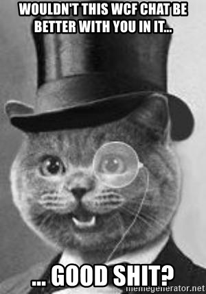 Monocle Cat - WOULDN'T THIS WCF CHAT BE BETTER WITH YOU IN IT...  ... GOOD SHIT?