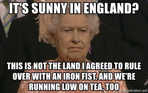 Queen Elizabeth Meme - It's sunny in England? This is not the land I agreed to rule over with an iron fist. And We're running low on tea, too