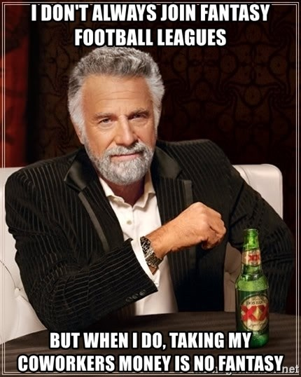 The Most Interesting Man In The World - i don't always join fantasy football leagues But when I do, taking my coworkers money is no fantasy