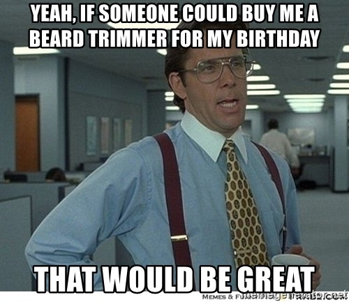That would be great - Yeah, if someone could buy me a beard trimmer for my birthday that would be great