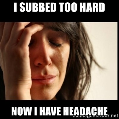 First World Problems - I subbed too hard now i have headache