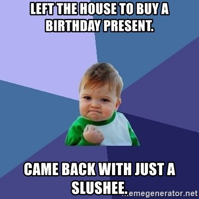Success Kid - Left the house to buy a birthday present. Came back with just a slushee.