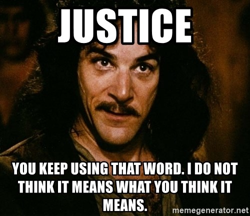 Inigo Montoya - Justice you keep using that word. I do not think it means what you think it means.